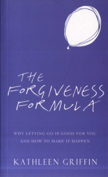 The Forgiveness Formula : Why Letting Go Is Good For You And How To Make It Happen, Paperback Book