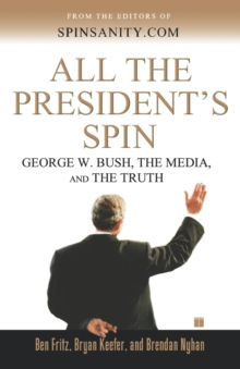 All the President's Spin : George W. Bush, the Media, and the Truth, Paperback Book