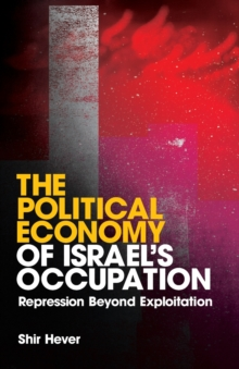 The Political Economy of Israel's Occupation : Repression Beyond Exploitation, Paperback / softback Book