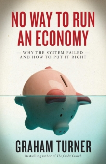 No Way to Run an Economy : Why the System Failed and How to Put It Right, Paperback Book