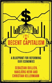 Decent Capitalism : A Blueprint for Reforming our Economies, Paperback / softback Book