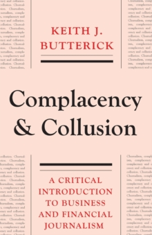 Complacency and Collusion : A Critical Introduction to Business and Financial Journalism, Paperback / softback Book