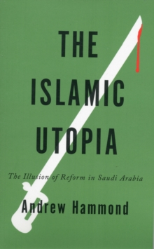 The Islamic Utopia : The Illusion of Reform in Saudi Arabia, Paperback / softback Book
