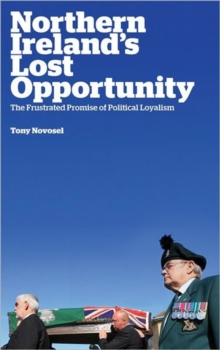Northern Ireland's Lost Opportunity : The Frustrated Promise of Political Loyalism, Hardback Book