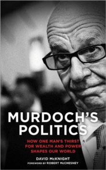 Murdoch's Politics : How One Man's Thirst For Wealth and Power Shapes our World, Hardback Book