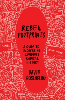 Rebel Footprints : A Guide to Uncovering London's Radical History, Paperback / softback Book