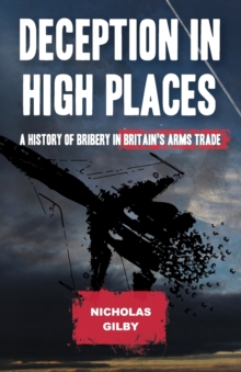 Deception in High Places : A History of Bribery in Britain's Arms Trade, Paperback Book