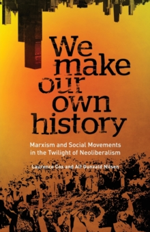 We Make Our Own History : Marxism and Social Movements in the Twilight of Neoliberalism, Paperback / softback Book