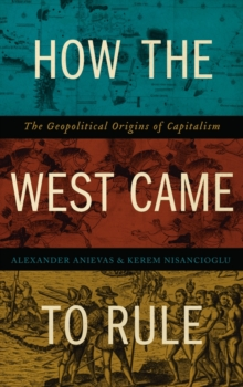 How the West Came to Rule : The Geopolitical Origins of Capitalism, Paperback / softback Book