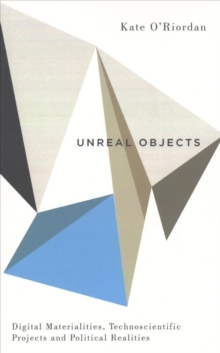 Unreal Objects : Digital Materialities, Technoscientific Projects and Political Realities, Paperback / softback Book