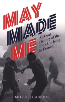May Made Me : An Oral History of the 1968 Uprising in France, Paperback Book