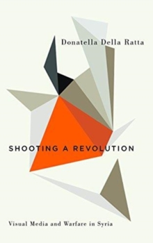 Shooting a Revolution : Visual Media and Warfare in Syria, Paperback / softback Book