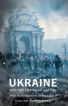 Ukraine and the Empire of Capital : From Marketisation to Armed Conflict, Paperback / softback Book