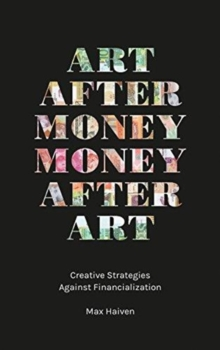 Art after Money, Money after Art : Creative Strategies Against Financialization, Paperback / softback Book