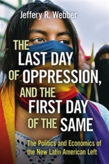 The Last Day of Oppression, and the First Day of the Same : The Politics and Economics of the New Latin American Left, Paperback / softback Book