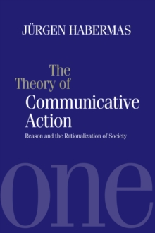The Theory of Communicative Action : Reason and the Rationalization of Society, Volume 1, Paperback / softback Book