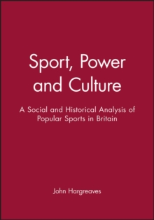 Sport, Power and Culture : A Social and Historical Analysis of Popular Sports in Britain, Paperback Book