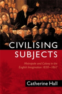 Civilising Subjects : Metropole and Colony in the English Imagination 1830 - 1867, Hardback Book