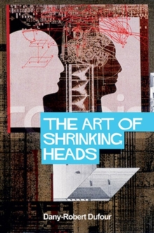 The Art of Shrinking Heads : The New Servitude of the Liberated in the Era of Total Capitalism, Hardback Book