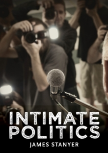 Intimate Politics : Publicity, Privacy and the Personal Lives of Politicians in Media Saturated Democracies, Hardback Book