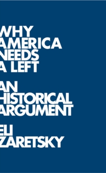 Why America Needs a Left : A Historical Argument, Hardback Book