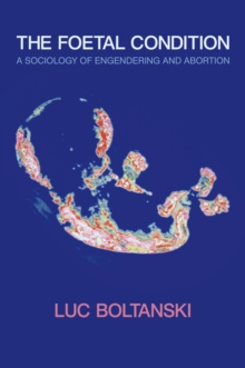 The Foetal Condition : A Sociology of Engendering and Abortion, Hardback Book