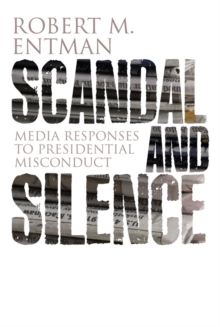 Scandal and Silence : Media Responses to Presidential Misconduct, Paperback / softback Book