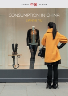 Consumption in China : How China's New Consumer Ideology is Shaping the Nation, Paperback / softback Book