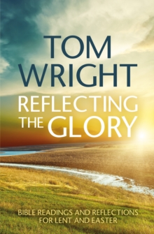 Reflecting the Glory : Bible Readings and Reflections for Lent and Easter, Paperback Book