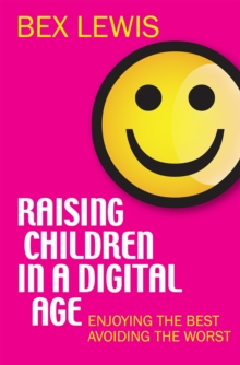 Raising Children in a Digital Age : Enjoying the best, avoiding the worst, Paperback / softback Book