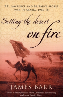 Setting the Desert on Fire : T.E. Lawrence and Britain's Secret War in Arabia, 1916-18, Paperback Book