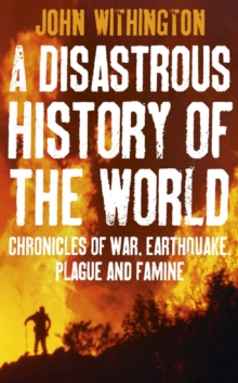 A Disastrous History Of The World : Chronicles Of War, Earthquake, Plague And Flood, EPUB eBook