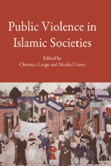 Public Violence in Islamic Societies : Power, Discipline, and the Construction of the Public Sphere, 7th-19th Centuries CE, Hardback Book