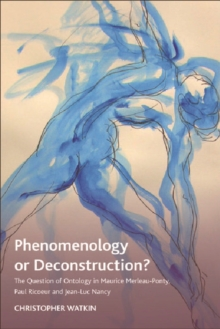 Phenomenology or Deconstruction? : The Question of Ontology in Maurice Merleau-Ponty, Paul Ricoeur and Jean-Luc Nancy, Hardback Book