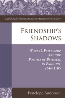 Friendship's Shadows : Women's Friendship and the Politics of Betrayal in England, 1640-1705, Hardback Book