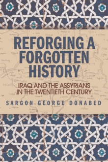 Reforging a Forgotten History : Iraq and the Assyrians in the Twentieth Century, Hardback Book