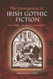 The Emergence of Irish Gothic Fiction : History, Origins, Theories, Hardback Book