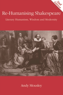 Re-Humanising Shakespeare : Literary Humanism, Wisdom and Modernity, Paperback / softback Book