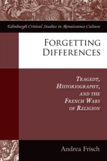 Forgetting Differences : Tragedy, Historiography, and the French Wars of Religion, Hardback Book