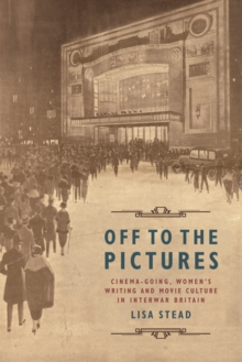 Off to the Pictures : Cinemagoing, Women's Writing and Movie Culture in Interwar Britain, Hardback Book