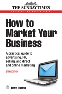 How to Market Your Business : A Practical Guide to Advertising, PR, Selling and Direct and Online Marketing, Paperback / softback Book