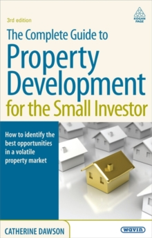 The Complete Guide to Property Development for the Small Investor : How to Identify the Best Opportunities in a Volatile Property Market, Paperback Book