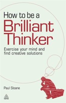 How to be a Brilliant Thinker : Exercise Your Mind and Find Creative Solutions, Paperback Book