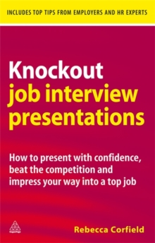 Knockout Job Interview Presentations : How to Present with Confidence Beat the Competition and Impress Your Way into a Top Job, Paperback / softback Book