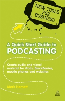 A Quick Start Guide to Podcasting : Create Your Own Audio and Visual Material for Ipods, Blackberries, Mobile Phones and Websites, Paperback Book