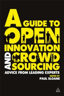 A Guide to Open Innovation and Crowdsourcing : Advice from Leading Experts in the Field, Paperback / softback Book