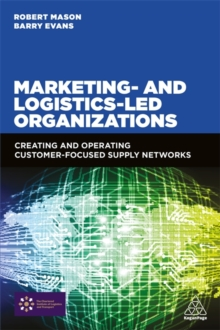 Marketing and Logistics Led Organizations : Creating and Operating Customer Focused Supply Networks, Paperback / softback Book