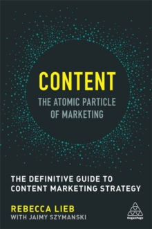 Content - The Atomic Particle of Marketing : The Definitive Guide to Content Marketing Strategy, Paperback / softback Book