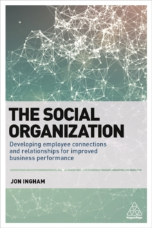 The Social Organization : Developing Employee Connections and Relationships for Improved Business Performance, Paperback / softback Book