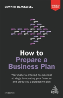 How to Prepare a Business Plan : Your Guide to Creating an Excellent Strategy, Forecasting Your Finances and Producing a Persuasive Plan, Paperback / softback Book